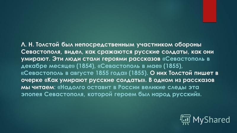 Л. Н. Толстой был непосредственным участником обороны Севастополя, видел, как сражаются русские солдаты, как они умирают. Эти люди стали героями рассказов «Севастополь в декабре месяце» (1854), «Севастополь в мае» (1855), «Севастополь в августе 1855