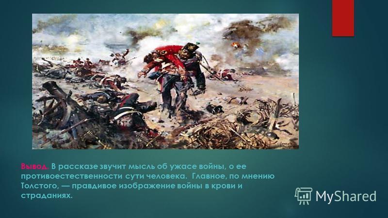 Вывод. В рассказе звучит мысль об ужасе войны, о ее противоестественности сути человека. Главное, по мнению Толстого, правдивое изображение войны в крови и страданиях.
