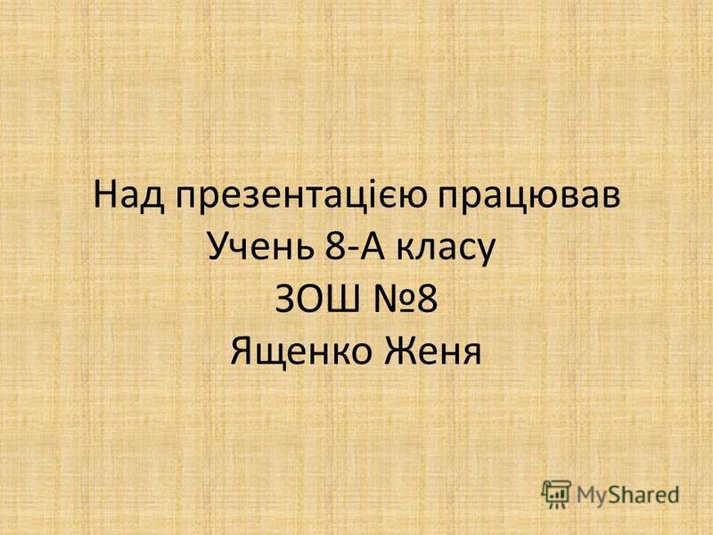 Над презентацією працював Учень 8-А класу ЗОШ 8 Ященко Женя