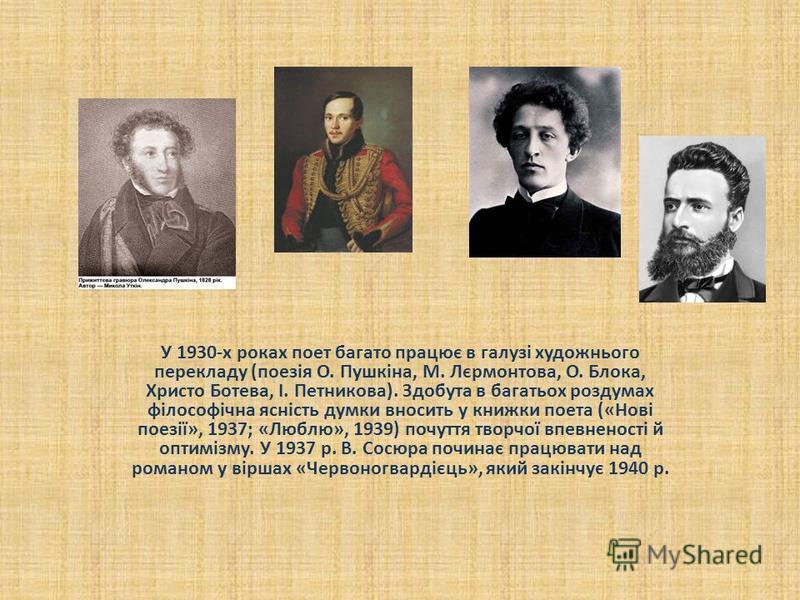 У 1930-х роках поет багато працює в галузі художнього перекладу (поезія О. Пушкіна, М. Лєрмонтова, О. Блока, Христо Ботева, І. Петникова). Здобута в багатьох роздумах філософічна ясність думки вносить у книжки поета («Нові поезії», 1937; «Люблю», 193