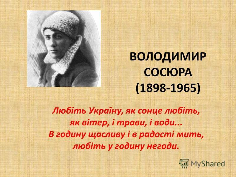 ВОЛОДИМИР СОСЮРА (1898-1965) Любіть Україну, як сонце любіть, як вітер, і трави, і води... В годину щасливу і в радості мить, любіть у годину негоди.