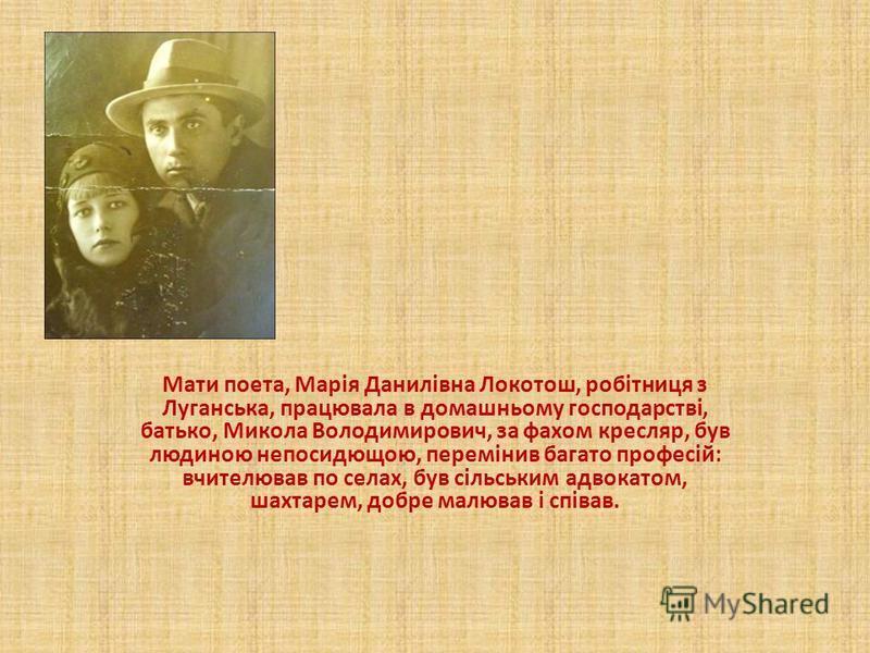 Мати поета, Марія Данилівна Локотош, робітниця з Луганська, працювала в домашньому господарстві, батько, Микола Володимирович, за фахом кресляр, був людиною непосидющою, перемінив багато професій: вчителював по селах, був сільським адвокатом, шахтаре