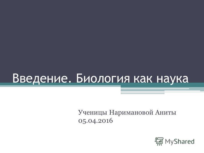 Введение. Биология как наука Ученицы Наримановой Аниты 05.04.2016