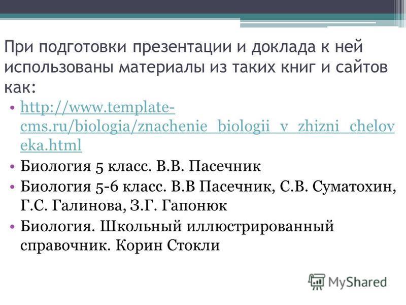 При подготовки презентации и доклада к ней использованы материалы из таких книг и сайтов как: http://www.template- cms.ru/biologia/znachenie_biologii_v_zhizni_chelov eka.htmlhttp://www.template- cms.ru/biologia/znachenie_biologii_v_zhizni_chelov eka.