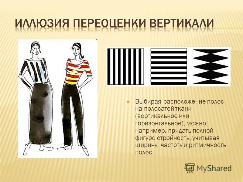 Выбирая расположение полос на полосатой ткани (вертикальное или горизонтальное), можно, например, придать полной фигуре стройность, учитывая ширину, частоту и ритмичность полос.