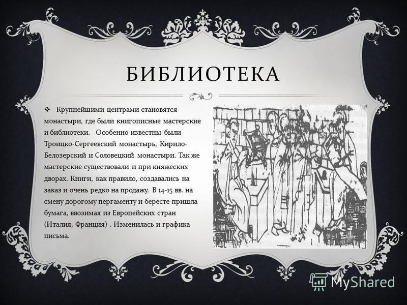 Крупнейшими центрами становятся монастыри, где были книгописные мастерские и библиотеки. Особенно известны были Троицко - Сергеевский монастырь, Кирило - Белозерский и Соловецкий монастыри. Так же мастерские существовали и при княжеских дворах. Книги