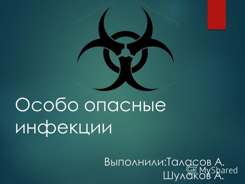 Особо опасные инфекции Выполнили:Таласов А. Шулаков А.