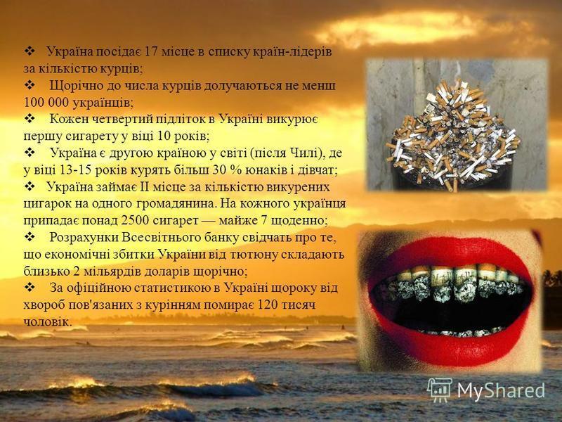 Україна посідає 17 місце в списку країн - лідерів за кількістю курців ; Щорічно до числа курців долучаються не менш 100 000 українців ; Кожен четвертий підліток в Україні викурює першу сигарету у віці 10 років ; Україна є другою країною у світі ( піс