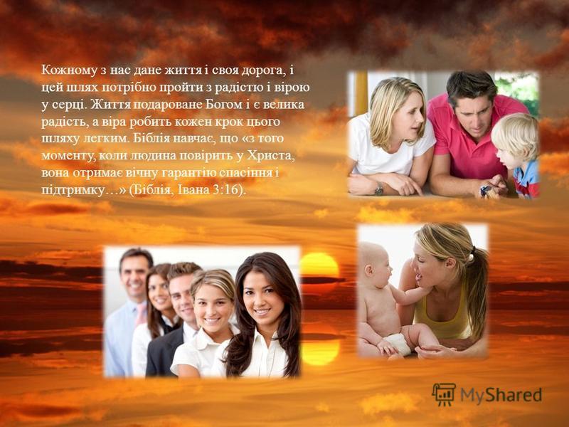 Кожному з нас дане життя і своя дорога, і цей шлях потрібно пройти з радістю і вірою у серці. Життя подароване Богом і є велика радість, а віра робить кожен крок цього шляху легким. Біблія навчає, що « з того моменту, коли людина повірить у Христа, в