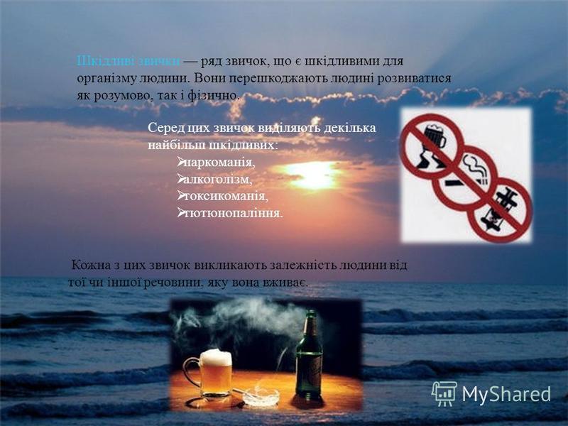 Шкідливі звички ряд звичок, що є шкідливими для організму людини. Вони перешкоджають людині розвиватися як розумово, так і фізично. Серед цих звичок виділяють декілька найбільш шкідливих : наркоманія, алкоголізм, токсикоманія, тютюнопаління. Кожна з