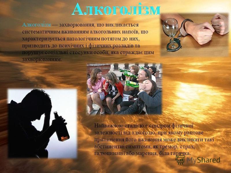 Алкоголізм захворювання, що викликається систематичним вживанням алкогольних напоїв, що характеризується патологічним потягом до них, призводить до психічних і фізичних розладів та порушує соціальні стосунки особи, яка страждає цим захворюванням. Най