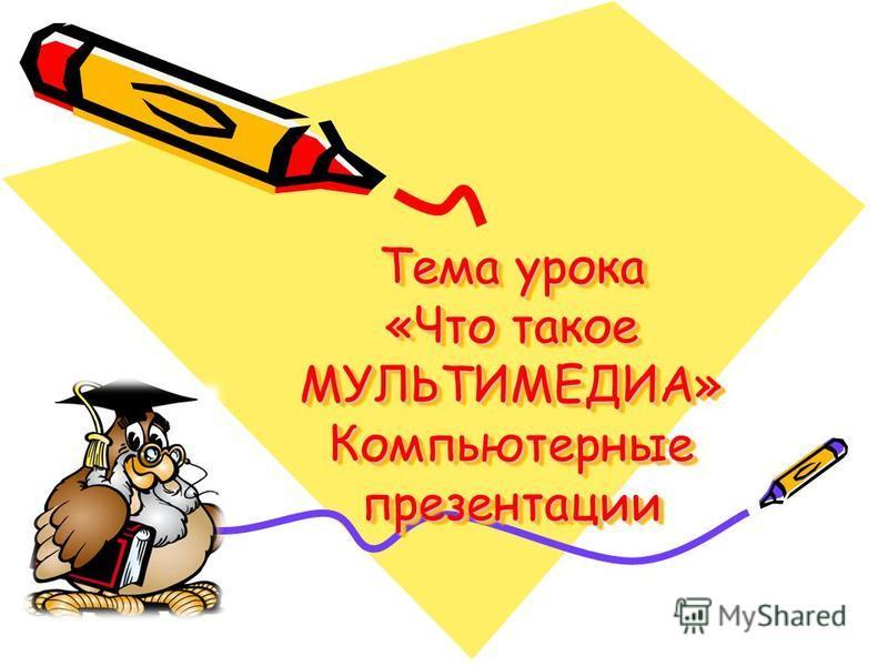 Тема урока «Что такое МУЛЬТИМЕДИА» Компьютерные презентации