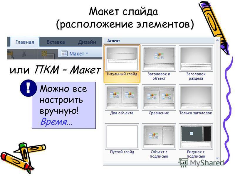 Макет слайда (расположение элементов) или ПКМ – Макет Можно все настроить вручную! Время… !