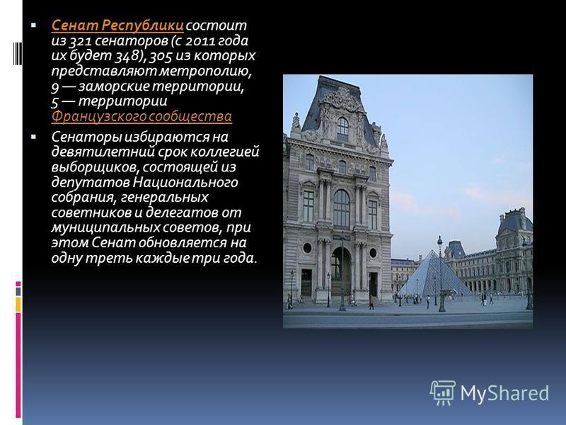 Сенат Республики состоит из 321 сенаторов (с 2011 года их будет 348), 305 из которых представляют метрополию, 9 заморские территории, 5 территории Французского сообщества Сенат Республики Французского сообщества Сенаторы избираются на девятилетний ср