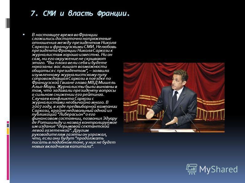 7. СМИ и власть Франции. В настоящее время во Франции сложились достаточно напряженные отношения между президентом Николя Саркози и французскими СМИ. Нелюбовь президента Франции Николя Саркози к журналистам хорошо известна. Ни он сам, ни его окружени