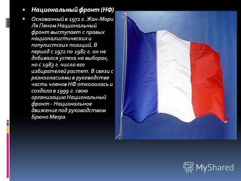 Национальный фронт (НФ) Основанный в 1972 г. Жан-Мари Ле Пеном Национальный фронт выступает с правых националистических и популистских позиций. В период с 1972 по 1982 г. он не добивался успеха на выборах, но с 1983 г. число его избирателей растет. В