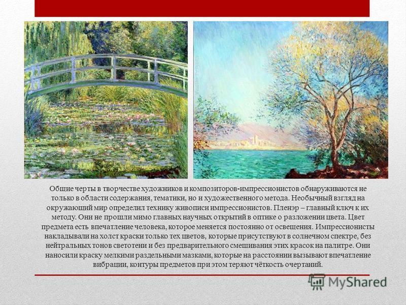 Общие черты в творчестве художников и композиторов-импрессионистов обнаруживаются не только в области содержания, тематики, но и художественного метода. Необычный взгляд на окружающий мир определил технику живописи импрессионистов. Пленэр – главный к