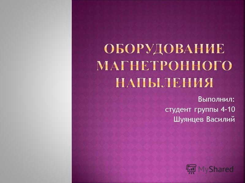Выполнил: студент группы 4-10 Шуянцев Василий