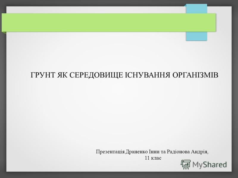 ГРУНТ ЯК СЕРЕДОВИЩЕ ІСНУВАННЯ ОРГАНІЗМІВ Презентація Драненко Інни та Радіонова Андрія, 11 клас