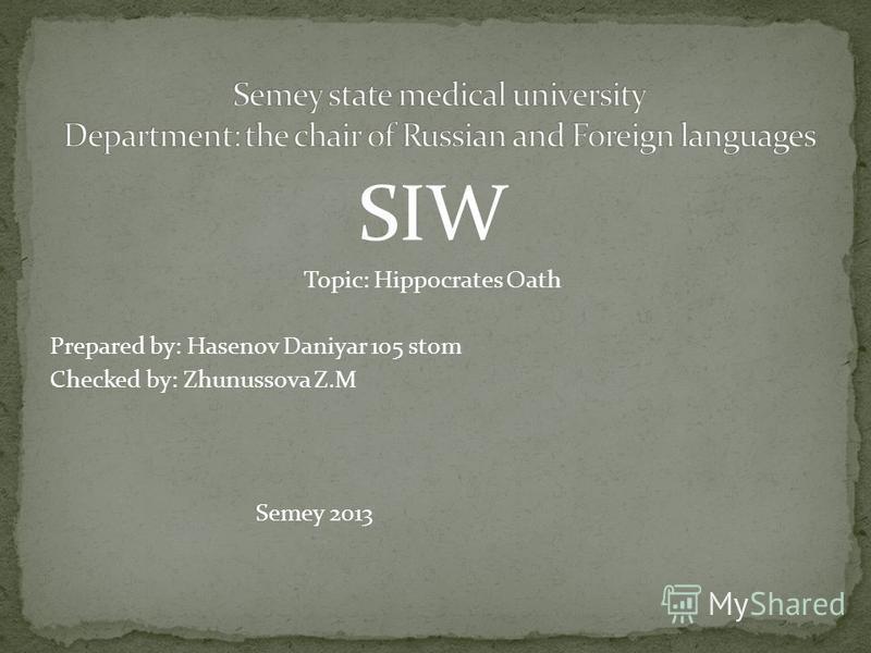 SIW Topiс: Hippocrates Oath Prepared by: Hasenov Daniyar 105 stom Checked by: Zhunussova Z.M Semey 2013