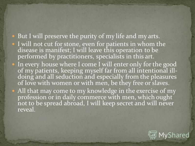 But I will preserve the purity of my life and my arts. I will not cut for stone, even for patients in whom the disease is manifest; I will leave this operation to be performed by practitioners, specialists in this art. In every house where I come I w