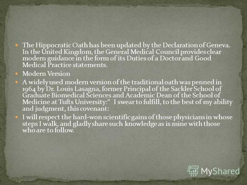 The Hippocratic Oath has been updated by the Declaration of Geneva. In the United Kingdom, the General Medical Council provides clear modern guidance in the form of its Duties of a Doctor and Good Medical Practice statements. Modern Version A widely