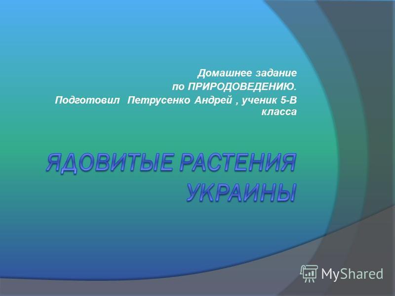 Домашнее задание по ПРИРОДОВЕДЕНИЮ. Подготовил Петрусенко Андрей, ученик 5-В класса