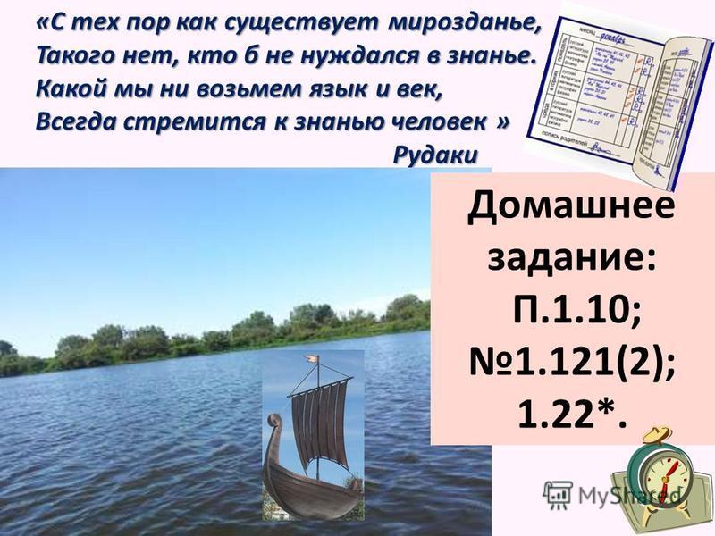 «С тех пор как существует мирозданье, Такого нет, кто б не нуждался в знанье. Какой мы ни возьмем язык и век, Всегда стремится к знанью человек » Рудаки Домашнее задание: П.1.10;1.121(2); 1.22*.