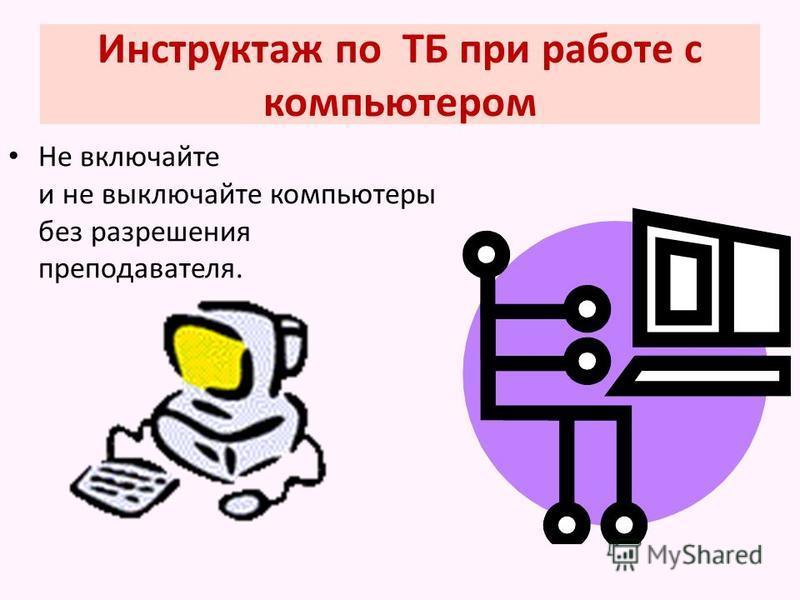 Инструктаж по ТБ при работе с компьютером Не включайте и не выключайте компьютеры без разрешения преподавателя.
