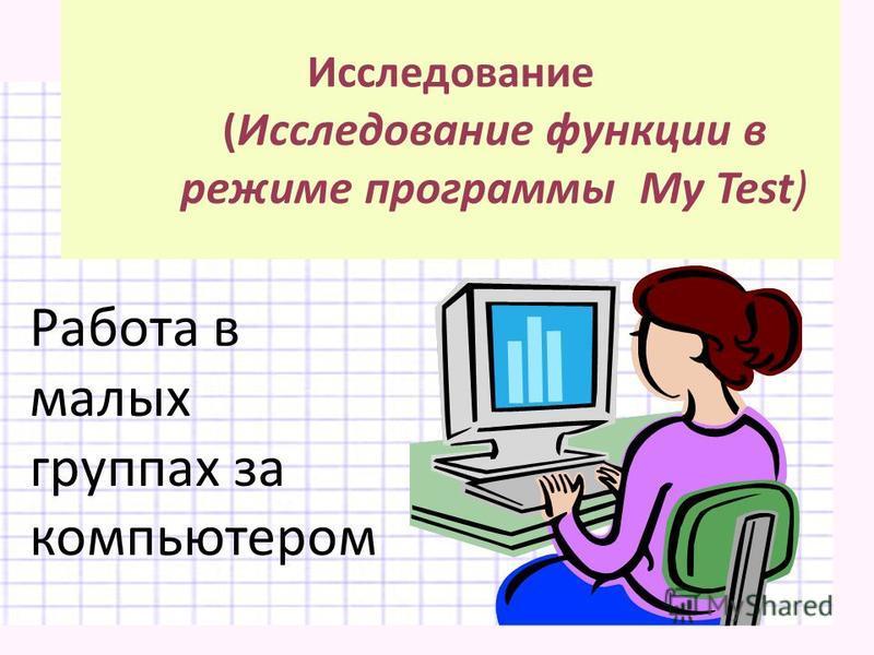 Исследование ( Исследование функции в режиме программы My Test) Работа в малых группах за компьютером