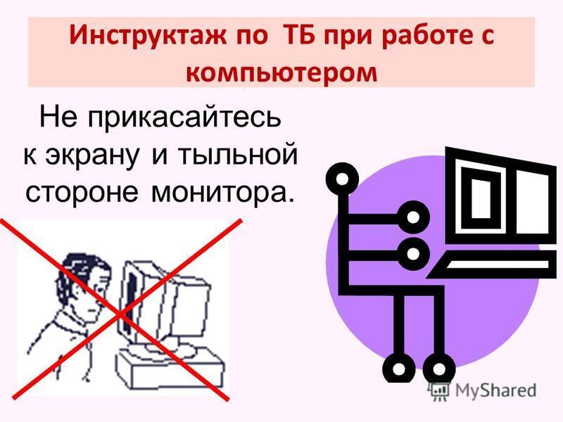 Инструктаж по ТБ при работе с компьютером Не прикасайтесь к экрану и тыльной стороне монитора.