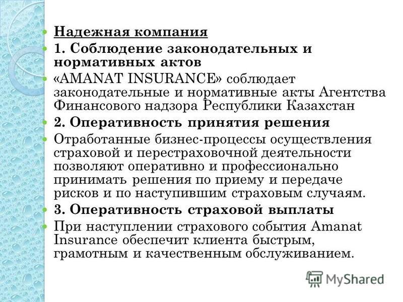 Надежная компания 1. Соблюдение законодательных и нормативных актов «AMANAT INSURANCE» соблюдает законодательные и нормативные акты Агентства Финансового надзора Республики Казахстан 2. Оперативность принятия решения Отработанные бизнес-процессы осущ