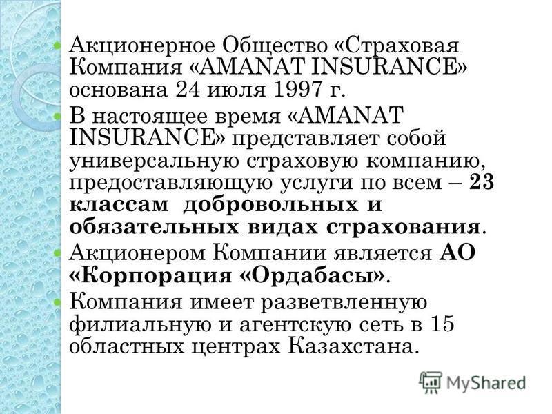 Акционерное Общество «Страховая Компания «AMANAT INSURANCE» основана 24 июля 1997 г. В настоящее время «AMANAT INSURANCE» представляет собой универсальную страховую компанию, предоставляющую услуги по всем – 23 классам добровольных и обязательных вид