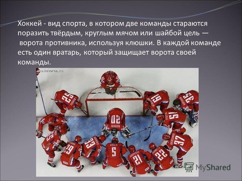Хоккей - вид спорта, в котором две команды стараются поразить твёрдым, круглым мячом или шайбой цель ворота противника, используя клюшки. В каждой команде есть один вратарь, который защищает ворота своей команды.