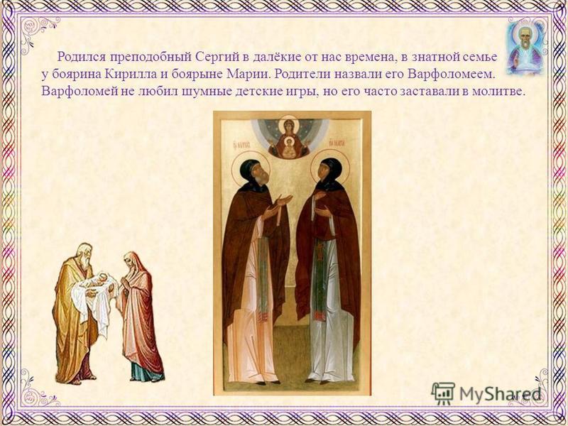 Родился преподобный Сергий в далёкие от нас времена, в знатной семье у боярина Кирилла и боярыне Марии. Родители назвали его Варфоломеем. Варфоломей не любил шумные детские игры, но его часто заставали в молитве.
