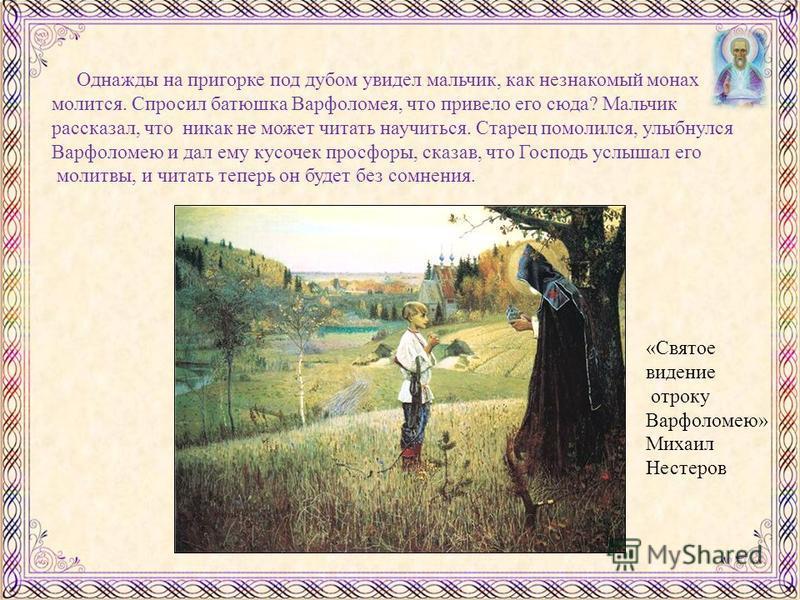 Однажды на пригорке под дубом увидел мальчик, как незнакомый монах молится. Спросил батюшка Варфоломея, что привело его сюда? Мальчик рассказал, что никак не может читать научиться. Старец помолился, улыбнулся Варфоломею и дал ему кусочек просфоры, с