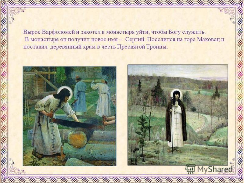 Вырос Варфоломей и захотел в монастырь уйти, чтобы Богу служить. В монастыре он получил новое имя – Сергий. Поселился на горе Маковец и поставил деревянный храм в честь Пресвятой Троицы.