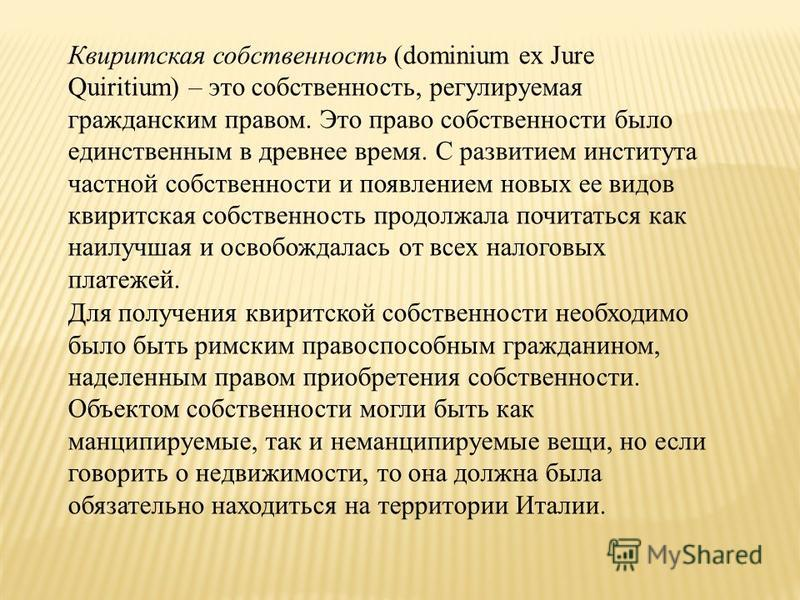 Квиритская собственность (dominium ex Jure Quiritium) – это собственность, регулируемая гражданским правом. Это право собственности было единственным в древнее время. С развитием института частной собственности и появлением новых ее видов квиритская