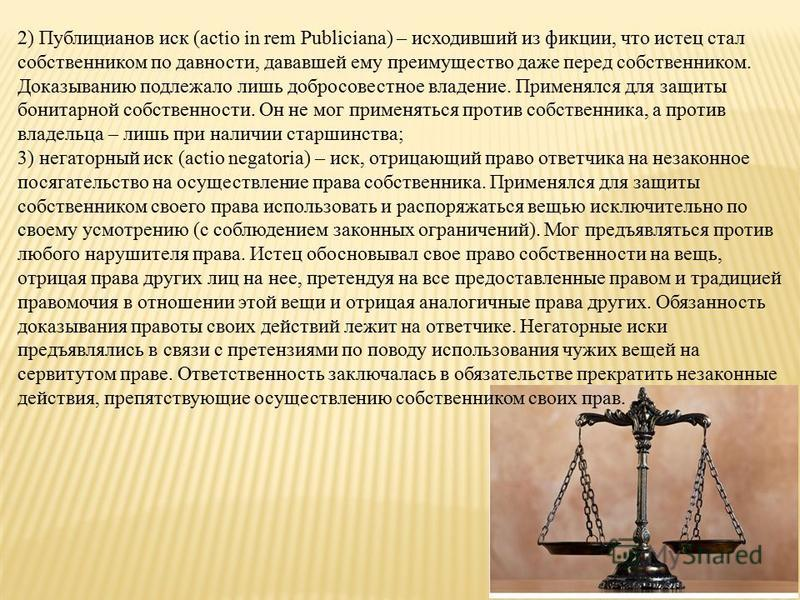 2) Публицианов иск (actio in rem Publiciana) – исходивший из фикции, что истец стал собственником по давности, дававшей ему преимущество даже перед собственником. Доказыванию подлежало лишь добросовестное владение. Применялся для защиты бонитарной со
