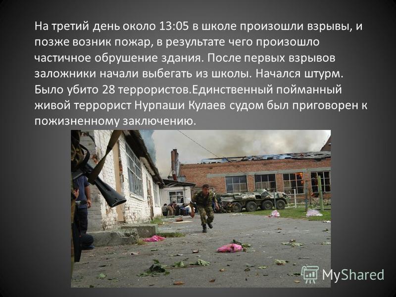 На третий день около 13:05 в школе произошли взрывы, и позже возник пожар, в результате чего произошло частичное обрушение здания. После первых взрывов заложники начали выбегать из школы. Начался штурм. Было убито 28 террористов.Единственный пойманны