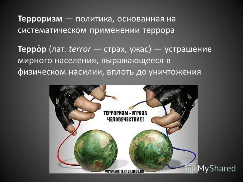 Терроризм политика, основанная на систематическом применении террора Терро́р (лат. terror страх, ужас) устрашение мирного населения, выражающееся в физическом насилии, вплоть до уничтожения
