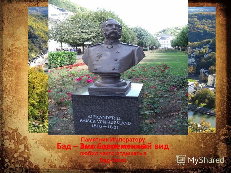 Памятник Императору Александру II, который любил часто отдыхать в Бад-Эмсе Бад – Эмс Современный вид