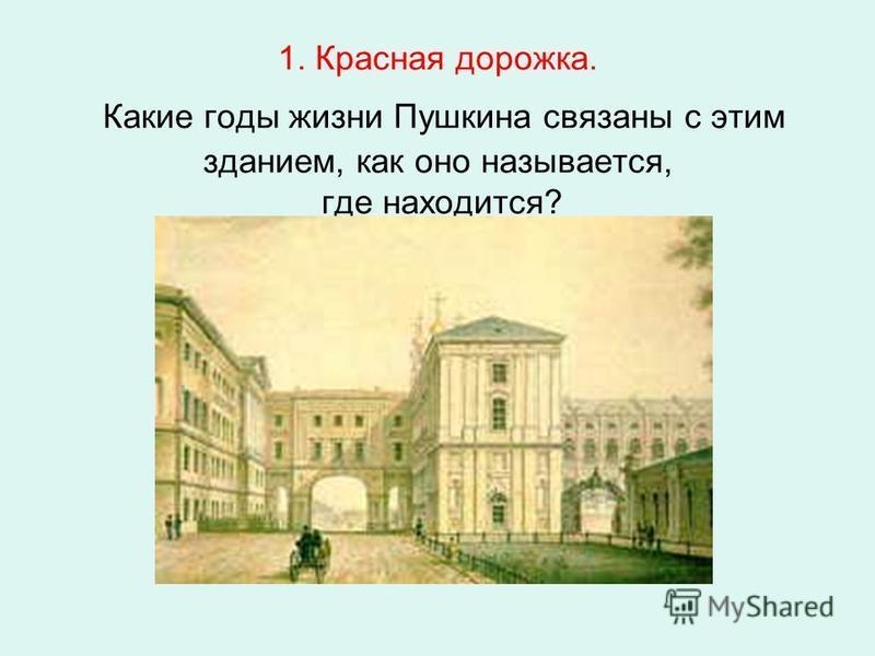 1. Красная дорожка. Какие годы жизни Пушкина связаны с этим зданием, как оно называется, где находится?