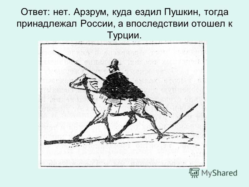 Ответ: нет. Арзрум, куда ездил Пушкин, тогда принадлежал России, а впоследствии отошел к Турции.