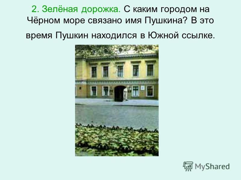 2. Зелёная дорожка. С каким городом на Чёрном море связано имя Пушкина? В это время Пушкин находился в Южной ссылке.