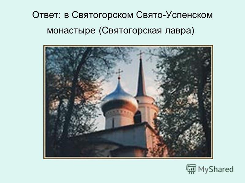Ответ: в Святогорском Свято-Успенском монастыре (Святогорская лавра)