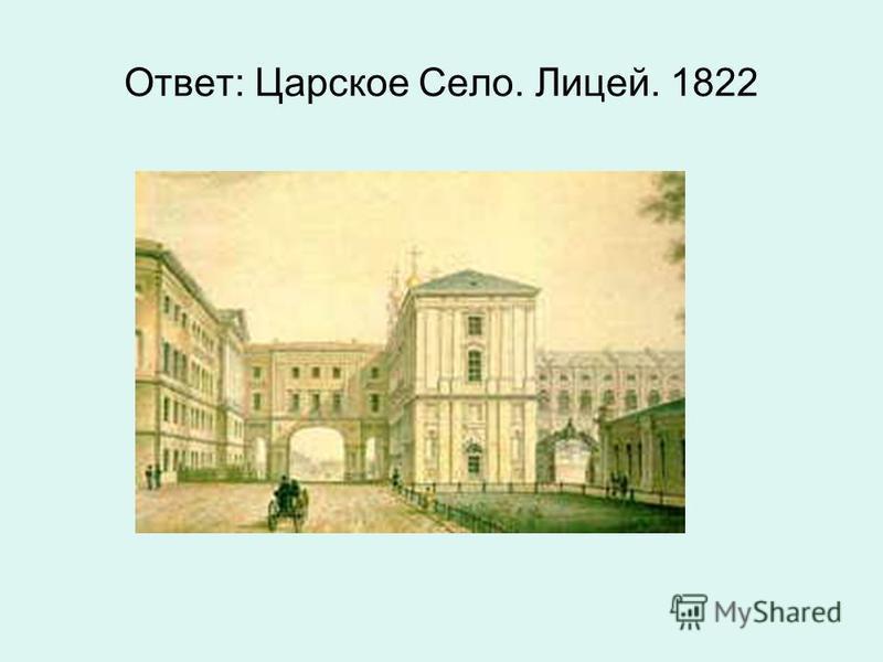 Ответ: Царское Село. Лицей. 1822