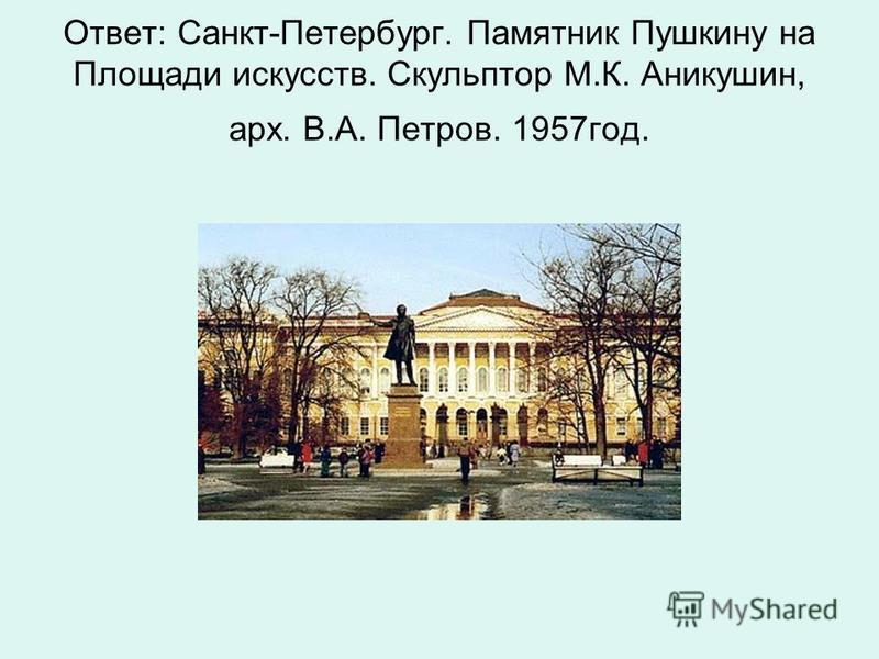 Ответ: Санкт-Петербург. Памятник Пушкину на Площади искусств. Скульптор М.К. Аникушин, арх. В.А. Петров. 1957 год.