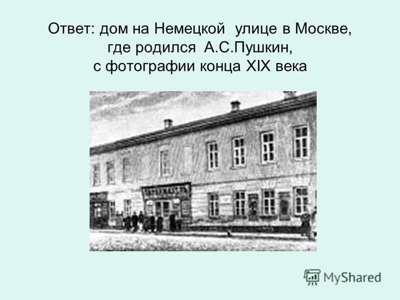 Ответ: дом на Немецкой улице в Москве, где родился А.С.Пушкин, с фотографии конца XIX века