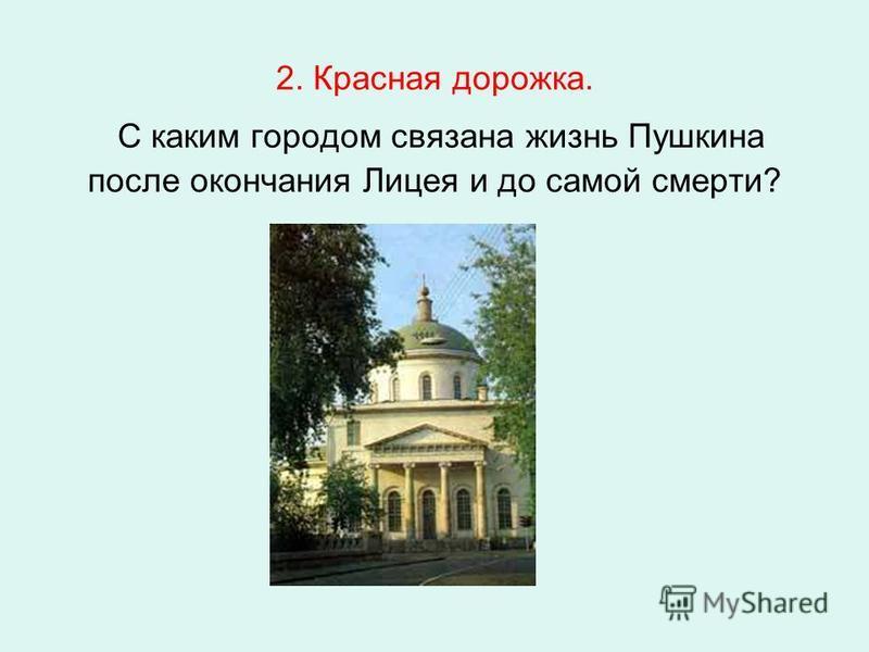 2. Красная дорожка. С каким городом связана жизнь Пушкина после окончания Лицея и до самой смерти?